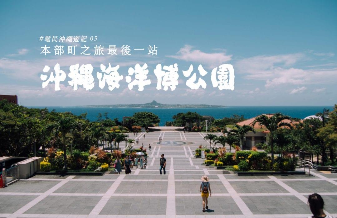 髦民沖繩遊記#05。沖繩海洋博公園 Okinawa Ocean Expo Park